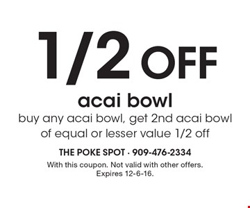 1/2 Off acai bowl. buy any acai bowl, get 2nd acai bowl of equal or lesser value 1/2 off. With this coupon. Not valid with other offers. Expires 12-6-16.