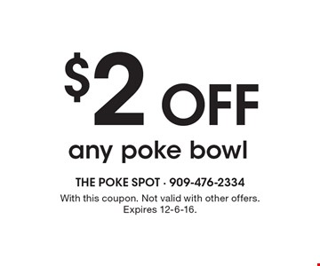$2 Off any poke bowl. With this coupon. Not valid with other offers. Expires 12-6-16.