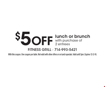 $5 Off lunch or brunch with purchase of 2 entrees. With this coupon. One coupon per table. Not valid with other offers or on lunch specials. Valid until 3pm. Expires 12-2-16.