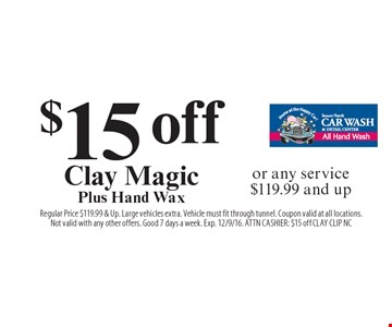 $15 off Clay Magic Plus Hand Wax or any service $119.99 and up. Regular Price $119.99 & Up. Large vehicles extra. Vehicle must fit through tunnel. Coupon valid at all locations.Not valid with any other offers. Good 7 days a week. Exp. 12/9/16. ATTN CASHIER: $15 off CLAY CLIP NC