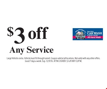 $3 off Any Service. Large Vehicles extra. Vehicle must fit through tunnel. Coupon valid at all locations. Not valid with any other offers.Good 7 days a week. Exp. 12/9/16. ATTN CASHIER: $3 off ANY CLIP NC