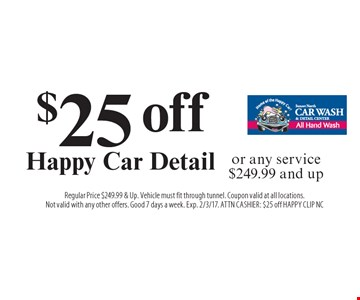 $25 off Happy Car Detail or any service $249.99 and up. Regular Price $249.99 & Up. Vehicle must fit through tunnel. Coupon valid at all locations.Not valid with any other offers. Good 7 days a week. Exp. 2/3/17. ATTN CASHIER:$10 off EXCMB CLIP SC