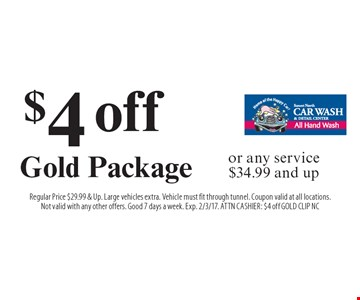 $4 off Gold Package or any service $34.99 and up. Regular Price $29.99 & Up. Large vehicles extra. Vehicle must fit through tunnel. Coupon valid at all locations.Not valid with any other offers. Good 7 days a week. Exp. 2/3/17. ATTN CASHIER: $4 off GOLD CLIP NC