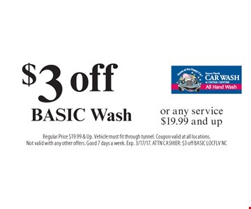 $3 off BASIC Wash or any service $19.99 and up. Regular Price $19.99 & Up. Vehicle must fit through tunnel. Coupon valid at all locations. Not valid with any other offers. Good 7 days a week. Exp. 3/17/17. ATTN CASHIER: $3 off BASIC LOCFLV NC