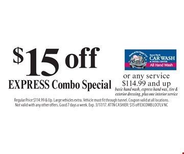 $15 off EXPRESS Combo Special or any service $114.99 and up. Basic hand wash, express hand wax, tire & exterior dressing, plus one interior service. Regular Price $114.99 & Up. Large vehicles extra. Vehicle must fit through tunnel. Coupon valid at all locations. Not valid with any other offers. Good 7 days a week. Exp. 3/17/17. ATTN CASHIER: $15 off EXCOMB LOCFLV NC