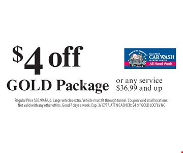 $4 off GOLD Package or any service $36.99 and up. Regular Price $36.99 & Up. Large vehicles extra. Vehicle must fit through tunnel. Coupon valid at all locations. Not valid with any other offers. Good 7 days a week. Exp. 3/17/17. ATTN CASHIER: $4 off GOLD LOCFLV NC