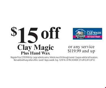 $15 off Clay Magic Plus Hand Wax or any service $119.99 and up. Regular Price $119.99 & Up. Large vehicles extra. Vehicle must fit through tunnel. Coupon valid at all locations.Not valid with any other offers. Good 7 days a week. Exp. 12/9/16. ATTN CASHIER: $15 off CLAY CLIP SC