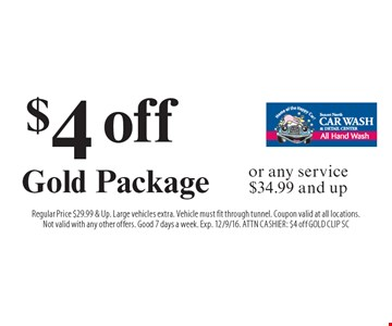 $4 off Gold Package or any service $34.99 and up. Regular Price $29.99 & Up. Large vehicles extra. Vehicle must fit through tunnel. Coupon valid at all locations.Not valid with any other offers. Good 7 days a week. Exp. 12/9/16. ATTN CASHIER: $4 off GOLD CLIP SC
