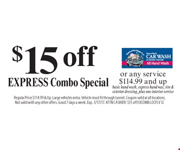 $15 off Express Combo Special or any service $114.99 and up. Basic hand wash, express hand wax, tire & exterior dressing, plus one interior service. Regular Price $114.99 & Up. Large vehicles extra. Vehicle must fit through tunnel. Coupon valid at all locations. Not valid with any other offers. Good 7 days a week. Exp. 3/17/17. ATTN Cashier: $15 off EXCOMB LOCFLV SC