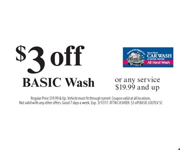 $3 off Basic Wash or any service $19.99 and up. Regular Price $19.99 & Up. Vehicle must fit through tunnel. Coupon valid at all locations. Not valid with any other offers. Good 7 days a week. Exp. 3/17/17. ATTN Cashier: $3 off BASIC LOCFLV SC