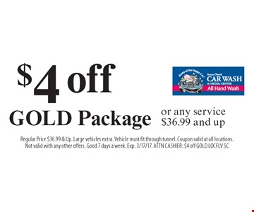 $4 off Gold Package or any service $36.99 and up. Regular Price $36.99 & Up. Large vehicles extra. Vehicle must fit through tunnel. Coupon valid at all locations. Not valid with any other offers. Good 7 days a week. Exp. 3/17/17. ATTN Cashier: $4 off GOLD LOCFLV SC