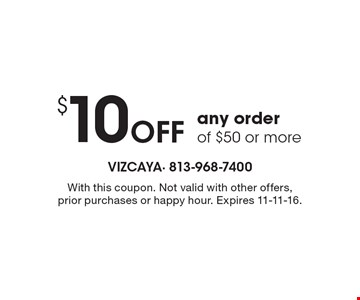 $10 Off any order of $50 or more. With this coupon. Not valid with other offers, prior purchases or happy hour. Expires 11-11-16.