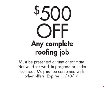 $500 OFF Any complete roofing job. Must be presented at time of estimate. Not valid for work in progress or under contract. May not be combined with other offers. Expires 11/30/16.