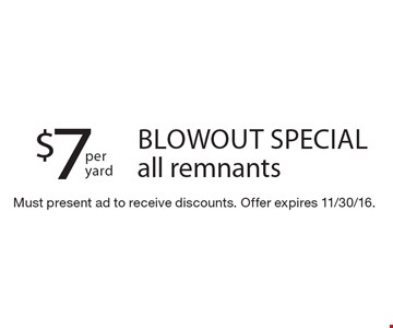 $7 per yard blowout special, all remnants. Must present ad to receive discounts. Offer expires 11/30/16.