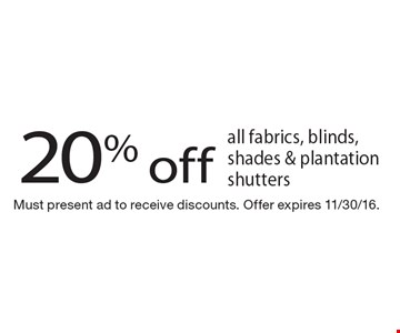 20% off all fabrics, blinds, shades & plantation shutters. Must present ad to receive discounts. Offer expires 11/30/16.