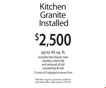 $2,500 Kitchen Granite Installed. Up to 45 sq. ft. Includes free faucet, new stainless steel sink and removal of old countertop & sink 15 colors & 3 edgings to choose from. With this coupon. Cannot be combined with other offers. Offer expires 11/11/16.
