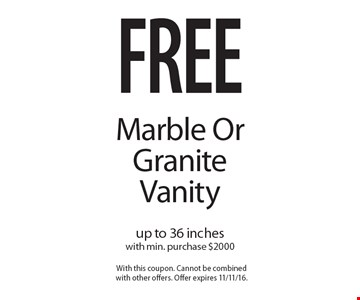 Free Marble Or Granite Vanity up to 36 inches with min. purchase $2000. With this coupon. Cannot be combined with other offers. Offer expires 11/11/16.