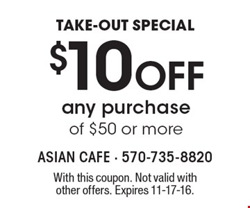 TAKE-OUT SPECIAL $10 Off any purchase of $50 or more. With this coupon. Not valid with other offers. Expires 11-17-16.