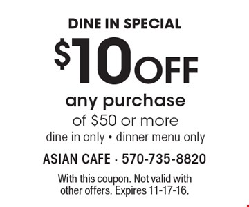 DINE IN SPECIAL $10 Off any purchase of $50 or more. dine in only - dinner menu only. With this coupon. Not valid with other offers. Expires 11-17-16.
