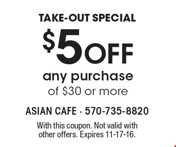 TAKE-OUT SPECIAL $5 Off any purchase of $30 or more. With this coupon. Not valid with other offers. Expires 11-17-16.