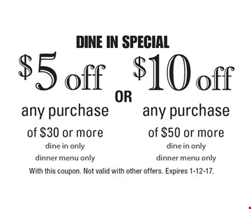 DINE IN SPECIAL $5 off any purchase of $30 or more, dine in only, dinner menu only OR $10 off any purchase of $50 or more, dine in only, dinner menu only. With this coupon. Not valid with other offers. Expires 1-12-17.