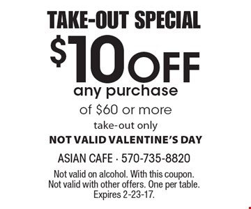 TAKE-OUT SPECIAL $10 Off any purchase of $60 or more. take-out only. NOT VALID VALENTINE'S DAY. Not valid on alcohol. With this coupon. Not valid with other offers. One per table. Expires 2-23-17.
