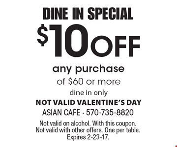 DINE IN SPECIAL $10 Off any purchase of $60 or more. dine in only. NOT VALID VALENTINE'S DAY. Not valid on alcohol. With this coupon. Not valid with other offers. One per table. Expires 2-23-17.
