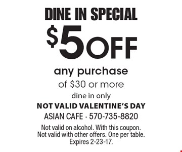 DINE IN SPECIAL $5 Off any purchase of $30 or more. dine in only. NOT VALID VALENTINE'S DAY. Not valid on alcohol. With this coupon. Not valid with other offers. One per table. Expires 2-23-17.