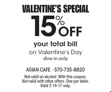 VALENTINE'S SPECIAL 15% Off your total bill on Valentine's Day dine in only. Not valid on alcohol. With this coupon. Not valid with other offers. One per table. Valid 2-14-17 only.