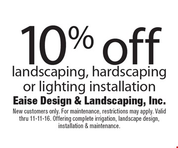 10% off landscaping, hardscaping or lighting installation. New customers only. For maintenance, restrictions may apply. Valid thru 11-11-16. Offering complete irrigation, landscape design, installation & maintenance.