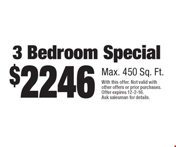 $2246 3 Bedroom Special, Max. 450 Sq. Ft.. With this offer. Not valid with other offers or prior purchases. Offer expires 12-2-16.Ask salesman for details.