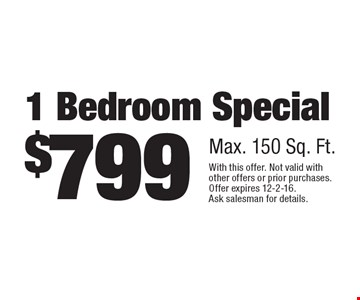 $799 1 Bedroom Special, Max. 150 Sq. Ft.. With this offer. Not valid with other offers or prior purchases. Offer expires 12-2-16.Ask salesman for details.