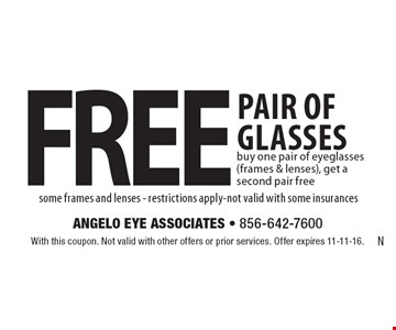 Free pair of glasses. Buy one pair of eyeglasses (frames & lenses), get a second pair free some frames and lenses - restrictions apply-not valid with some insurances. With this coupon. Not valid with other offers or prior services. Offer expires 11-11-16.