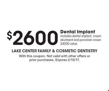 $2600 Dental Implant. Includes dental implant, crown abutment and porcelain crown. $4000 value. With this coupon. Not valid with other offers or prior purchases. Expires 2/10/17.