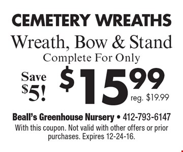 Cemetery Wreaths. $15.99 Wreath, Bow & Stand. Save $5! Reg. $19.99. With this coupon. Not valid with other offers or prior purchases. Expires 12-24-16.