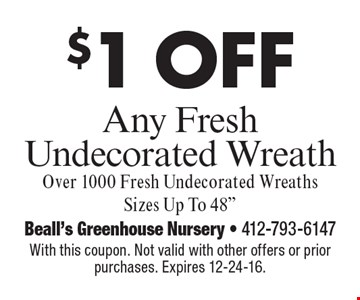 $1 off any fresh undecorated wreath. Over 1000 Fresh Undecorated Wreaths Sizes Up To 48