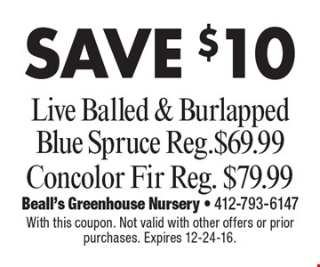 SAVE $10 Live Balled & Burlapped Blue Spruce Reg. $69.99 Concolor Fir Reg. $79.99. With this coupon. Not valid with other offers or prior purchases. Expires 12-24-16.