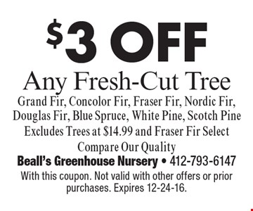 $3 off any fresh-cut tree grand fir, concolor fir, fraser fir, nordic fir, douglas Fir, Blue Spruce, White Pine, Scotch Pine. Excludes Trees at $14.99 and Fraser Fir Select Compare Our Quality. With this coupon. Not valid with other offers or prior purchases. Expires 12-24-16.