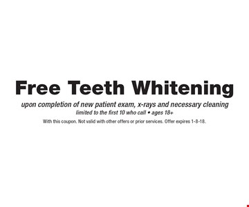 Free Teeth Whitening upon completion of new patient exam, x-rays and necessary cleaning limited to the first 10 who call - ages 18+. With this coupon. Not valid with other offers or prior services. Offer expires 1-8-18.