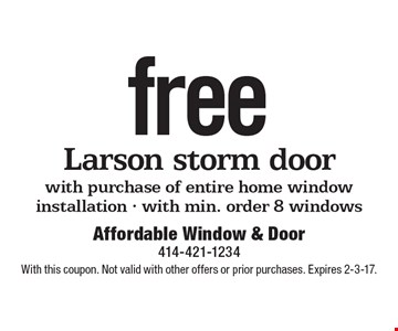 Free Larson storm door with purchase of entire home window installation. With min. order 8 windows. With this coupon. Not valid with other offers or prior purchases. Expires 2-3-17.