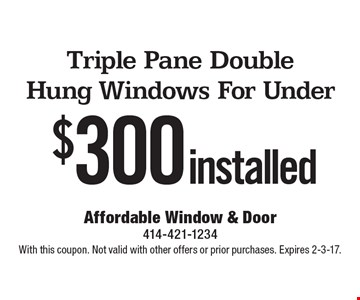 Triple pane double hung windows for under $300 installed. With this coupon. Not valid with other offers or prior purchases. Expires 2-3-17.