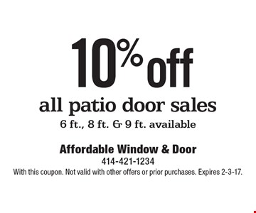 10% off all patio door sales 6 ft., 8 ft. & 9 ft. available. With this coupon. Not valid with other offers or prior purchases. Expires 2-3-17.