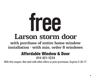 Free Larson storm door with purchase of entire home window installation - with min. order 8 windows. With this coupon. Not valid with other offers or prior purchases. Expires 5-26-17.