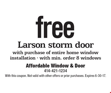 Free Larson storm door with purchase of entire home window installation - with min. order 8 windows. With this coupon. Not valid with other offers or prior purchases. Expires 6-30-17.