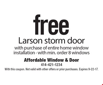 free Larson storm door with purchase of entire home window installation - with min. order 8 windows . With this coupon. Not valid with other offers or prior purchases. Expires 9-22-17.