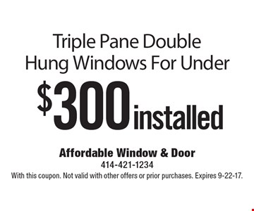$300installed Triple Pane Double Hung Windows For Under. With this coupon. Not valid with other offers or prior purchases. Expires 9-22-17.