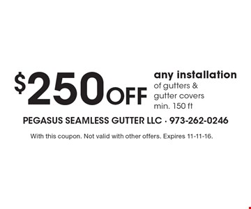 $250 off any installation of gutters & gutter covers, min. 150 ft. With this coupon. Not valid with other offers. Expires 11-11-16.