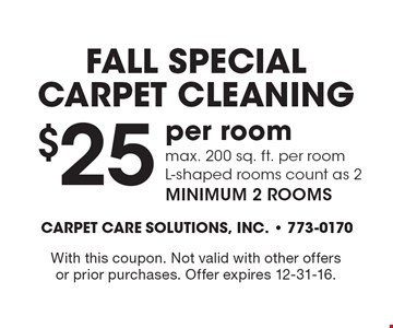 Fall SPECIALCarpet Cleaning $25 per room max. 200 sq. ft. per roomL-shaped rooms count as 2 minimum 2 rooms. With this coupon. Not valid with other offersor prior purchases. Offer expires 12-31-16.