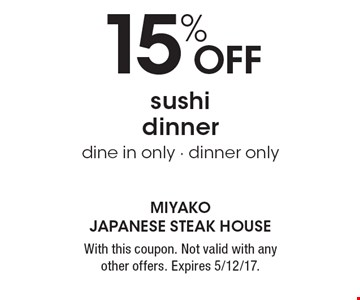15% off sushi dinner, dine in only - dinner only. With this coupon. Not valid with any other offers. Expires 5/12/17.