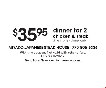 $35.95 dinner for 2 chicken & steak dine in only - dinner only . With this coupon. Not valid with other offers. Expires 9-29-17.Go to LocalFlavor.com for more coupons.